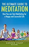 The Ultimate Guide to Meditation -  How You can Start Meditating for a Happy and Successful Life
