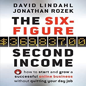 The Six Figure Second Income: How to Start and Grow a Successful Online Business Without Quitting Your Day Job | [Jonathan Rozek, David Lindahl]