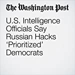 U.S. Intelligence Officials Say Russian Hacks 'Prioritized' Democrats | Greg Miller,Adam Entous