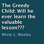 The Greedy Child: Will He Ever Learn the Valuable Lesson??? | Misty L. Wesley