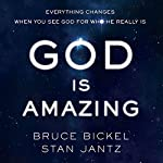 God Is Amazing: Everything Changes When You See God for Who He Really Is | Bruce Bickel,Stan Jantz