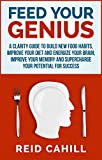 Feed Your Genius: A clarity guide to build new food habits, improve your diet and energize your brain, master your memory and supercharge your potential for success