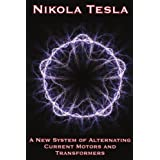 A New System of Alternating Current Motors and Transformers and Other Essaysby Nikola Tesla