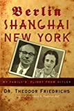 Theodor Friedrichs Berlin-Shanghai-New York: My Family's Flight from Hitler