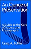 An Ounce of Preservation: A Guide to the Care of Papers and Photographs