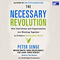 The Necessary Revolution: How Individuals And Organizations Are Working Together to Create a Sustainable World (       UNABRIDGED) by Peter M. Senge, Ann Graham, Nina Kruschwitz, Joe Laur, Sara Schley Narrated by Ted Barker