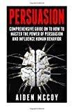 Aiden Mccoy Persuasion: Comprehensive Guide on to How To Master The Power of Persuasion and Influence Human Behavior (Persuasion, Persuasion Techniques , Influence, Human Behavior, Mind Control, Psychology)