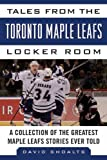 Tales from the Toronto Maple Leafs Locker Room: A Collection of the Greatest Maple Leafs Stories Ever Told