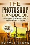 Photoshop: The Photoshop Handbook: Simple Ways to Create Visually Stunning and Breathtaking Photos (Photography, Digital Photography, Creativity, Photoshop)