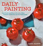 Daily Painting: Paint Small and Often To Become a More Creative, Productive, and Successful Artist