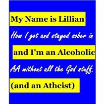 My Name is Lillian and I'm an Alcoholic (and an Atheist): How I got and stayed sober in AA without all the God stuff