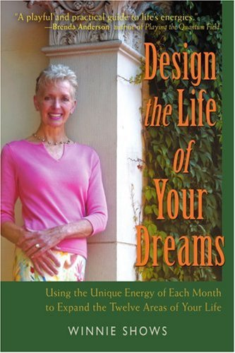 Design The Life Of Your Dreams: Using The Unique Energy Of Each Month To Expand The Twelve Areas Of Your Life