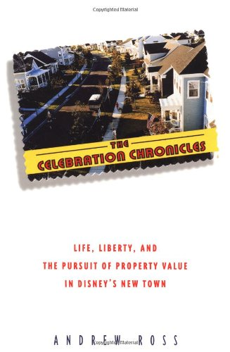 The Celebration Chronicles : Life, Liberty And The Pursuit Of Property Values In Disney'S New Town