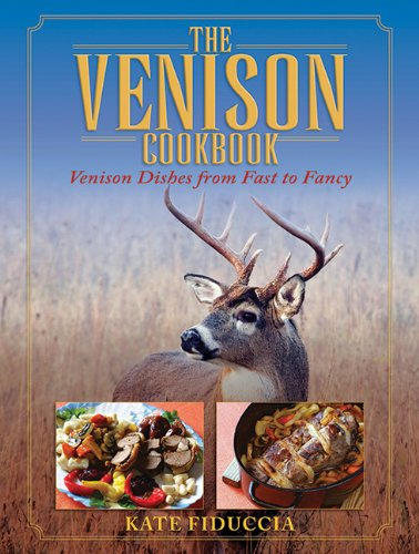 The Venison Cookbook: Venison Dishes from Fast to Fancy by Kate Fiduccia