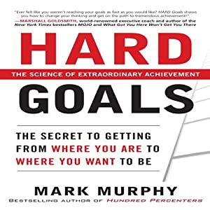 Hard Goals: The Secret to Getting from Where You Are to Where You Want to Be | [Mark Murphy]