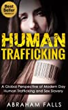 Human Trafficking: A Global Perspective of Modern Day Human Trafficking and Sex Slavery (Sex Slaves, Trafficking Humans Book 1)