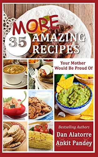 35 MORE Amazing Recipes Your Mother Would Be Proud Of!: delicious and easy restaurant-quality meals from our family recipes by Dan Alatorre, Ankit Pandey