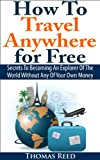 How To Travel Anywhere for Free: Secrets To Becoming An Explorer Of The World Without Any Of Your Own Money