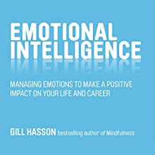 Emotional Intelligence: Managing Emotions to Make a Positive Impact on Your Life and Career Audiobook by Gill Hasson Narrated by Karen Cass