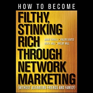 How to Become Filthy, Stinking Rich Through Network Marketing: Without Alienating Friends and Family | [Mark Yarnell, Derek Hall, Valerie Bates, Shelby Hall]