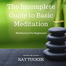 The Incomplete Guide to Basic Meditation: Meditation for Beginners Audiobook by Ray Tucker Narrated by Ray Tucker