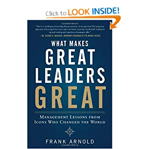 What Makes Great Leaders Great: Management Lessons from Icons Who Changed the World Frank Arnold