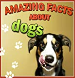 Childrens Book : Amazing Facts about DOGS (Great Book for Kids)  Animals > Dogs (Age 4 - 9) (Animal Habitats and Books for Early/Beginner Readers)