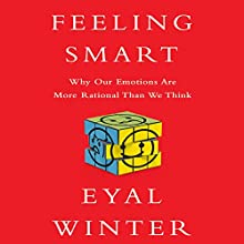 Feeling Smart: Why Our Emotions Are More Rational Than We Think (       UNABRIDGED) by Eyal Winter Narrated by Sean Pratt