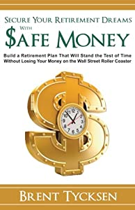 Secure Your Retirement Dreams with SAFE MONEY: A Retirement Plan That Will Stand the Test of Time without Losing Your Money on the Wall Street Roller Coaster from CreateSpace Independent Publishing Platform