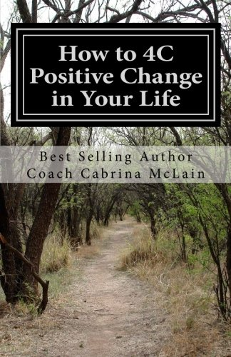 How to 4C Positive Change in Your Life: A Guide to Living with Compassion, Courage, Confidence and Celebration