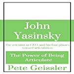 John Yasinsky: The Scientist as CEO, and His Four Phases Toward Articulation: The Power of Being Articulate | Pete Geissler