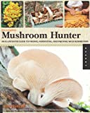 The Complete Mushroom Hunter: An Illustrated Guide to Finding, Harvesting, and Enjoying Wild Mushroo