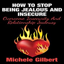 How to Stop Being Jealous and Insecure: Overcome Insecurity and Relationship Jealousy (       UNABRIDGED) by Michele Gilbert Narrated by Michael R. L. Kern