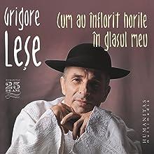 Cum au înflorit horile în glasul meu Audiobook by Grigore Lese Narrated by Grigore Lese