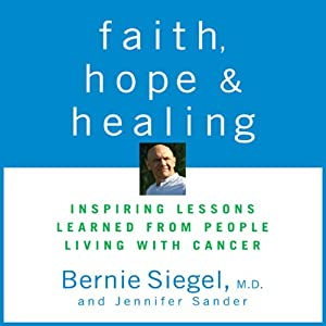 Faith, Hope, and Healing: Inspiring Lessons Learned from People Living with Cancer | [Bernie Siegel]
