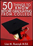 50 Things to Know Before Graduating from College: A Survival Guide To Life After College (50 Things to Know Career Series Book 4)