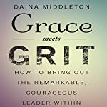 Grace Meets Grit: How to Bring Out the Remarkable, Courageous Leader Within | Daina Middleton