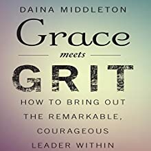 Grace Meets Grit: How to Bring Out the Remarkable, Courageous Leader Within | Livre audio Auteur(s) : Daina Middleton Narrateur(s) : Daina Middleton