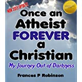 Once an Atheist Forever a Christian (My Journey Out of Darkness)