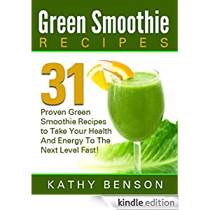 Green Smoothie Recipes: 31 Green Smoothie Recipes ProvenTo Take Your Health And Your Energy To The Next Level Fast!