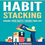 Habit Stacking: Change Your Habits, Change Your Life | K.L. Hammond