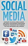 Social Media: Dominate the Social Media Market and Grow your Business Worldwide! Marketing Strategies for Facebook, Twitte...