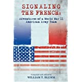 SIGNALING THE FRENCH:: ADVENTURES OF A WORLD WAR II AMERICAN ARMY TEAM ~ William T. Bluhm