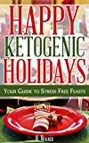 Happy Ketogenic Holidays - Your Guide to Stress Free Feasts: Ketogenic Paleo Caveman Grain Free Gluten Free Holiday Recipes for All