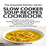 Slow Cooker Soup Recipes Cookbook: Simple, Fun, Delicious Healthy Slow Cooker Soup Recipes for Healthy Living That Will Fill You Up and Warm You Up on Cold Days: The Essential Kitchen Series, Book 61 | Heather Hope