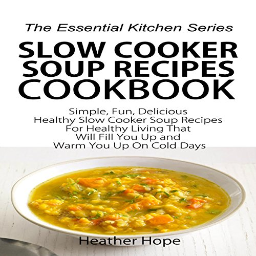Slow Cooker Soup Recipes Cookbook: Simple, Fun, Delicious Healthy Slow Cooker Soup Recipes for Healthy Living That Will Fill You Up and Warm You Up on Cold Days: The Essential Kitchen Series, Book 61 by Heather Hope