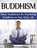 Buddhism: Basic Guidelines for Practicing Buddhism in Your Daily Life (buddhism, introduction to buddhism, living buddhism)