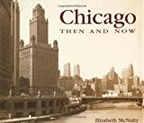 Chicago Then and Now (Then & Now) (1571452788) by Elizabeth McNulty