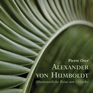 Alexander von Humboldt . Abenteuerliche Reise am Orinoko Hörbuch