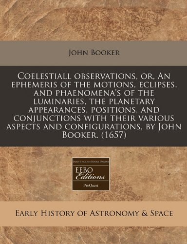 Coelestiall observations, or, An ephemeris of the motions, eclipses, and phaenomena's of the luminaries, the planetary appearances, positions, and ... and configurations, by John Booker. (1657)